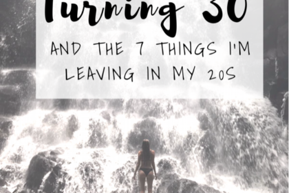 Turning 30 & the 7 Things I'm Leaving in my 20s