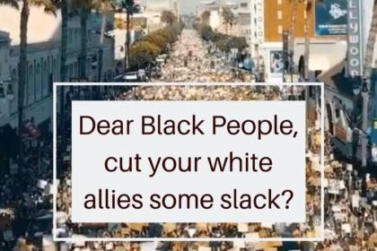Dear Black People, cut your white allies some slack?